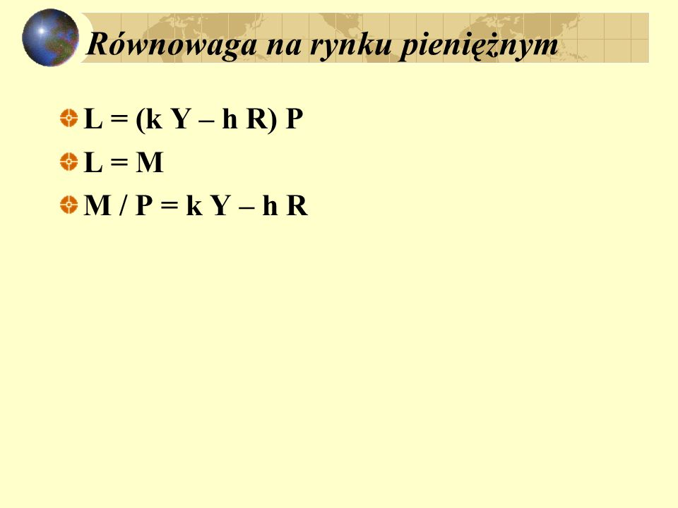 Równowaga na rynku pieniężnym L = (k Y – h R) P L = M M / P = k Y – h R
