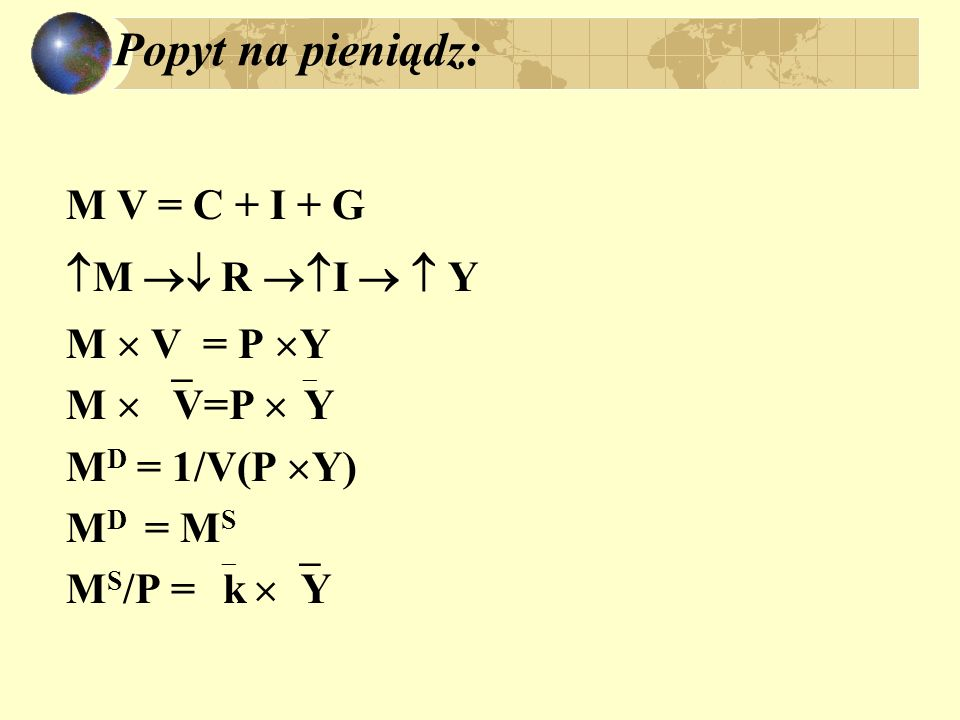 Popyt na pieniądz: M V = C + I + G M R I Y M V = P Y M D = 1/V(P Y) M D = M S M S /P = k Y