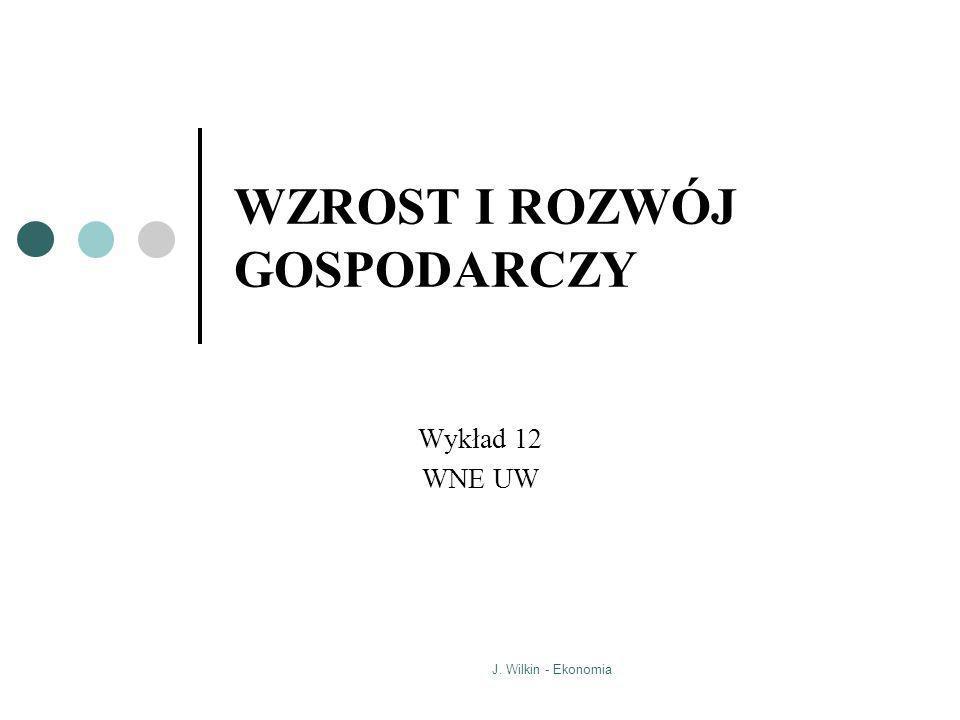 J. Wilkin - Ekonomia WZROST I ROZWÓJ GOSPODARCZY Wykład 12 WNE UW