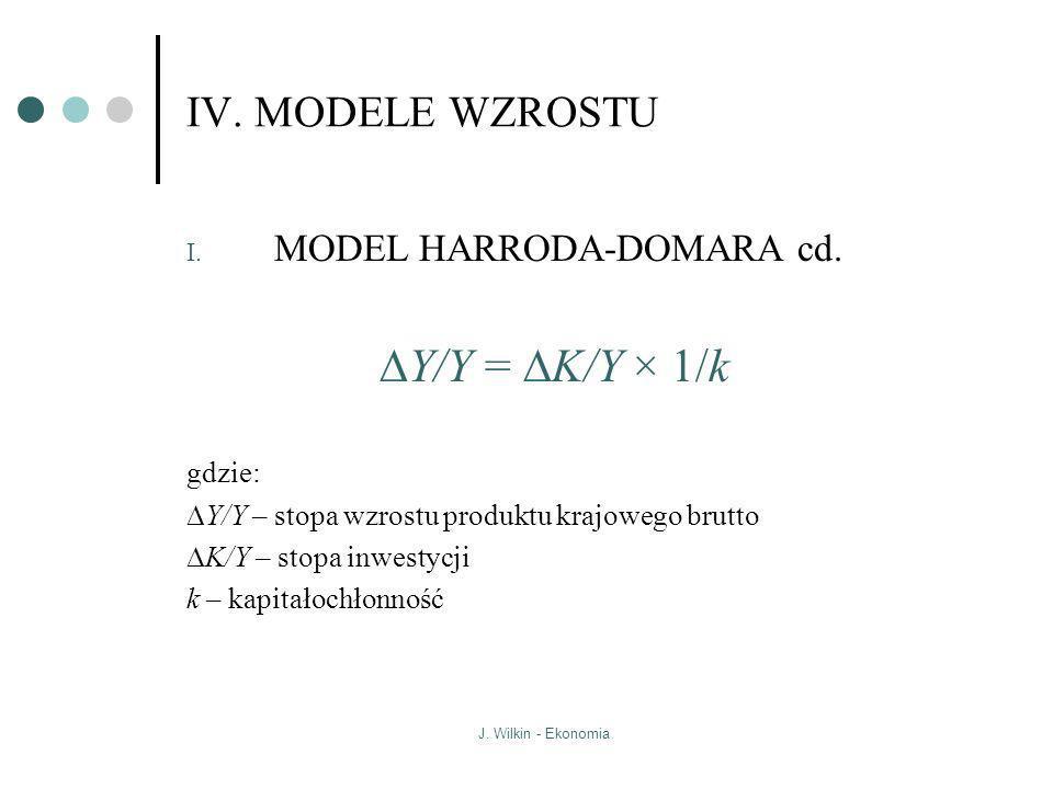 J. Wilkin - Ekonomia IV. MODELE WZROSTU I. MODEL HARRODA-DOMARA cd. Y/Y = K/Y × 1/k gdzie: Y/Y – stopa wzrostu produktu krajowego brutto K/Y – stopa i