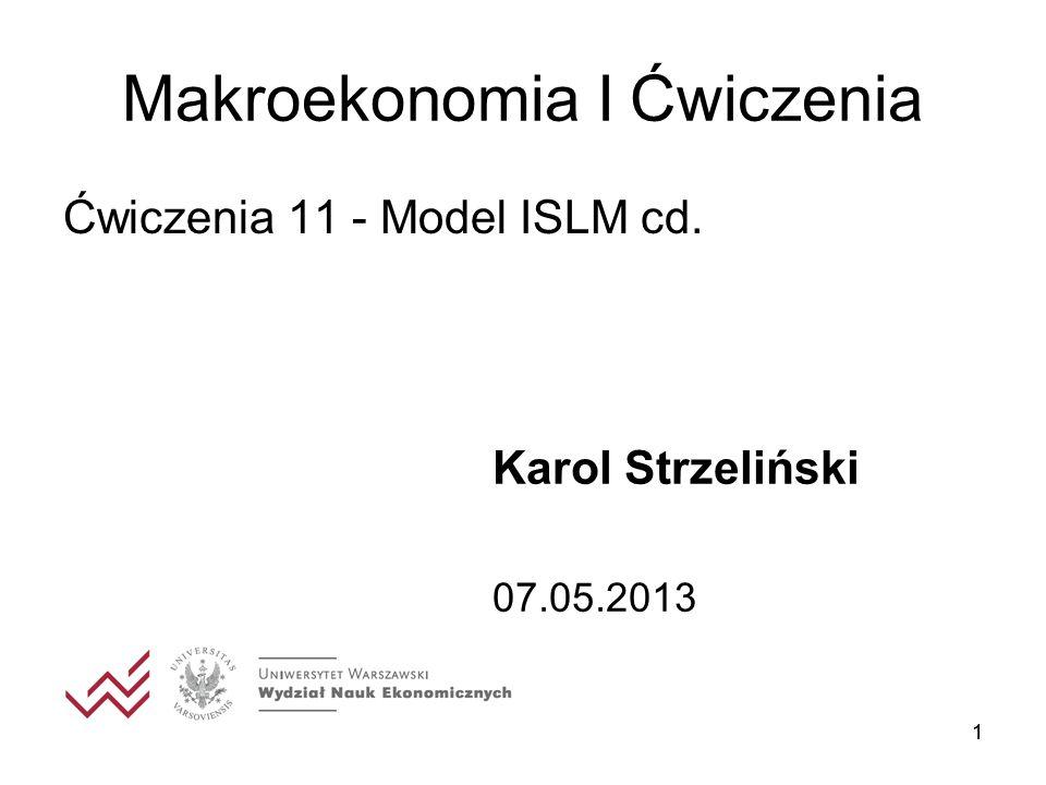 11 Makroekonomia I Ćwiczenia Ćwiczenia 11 - Model ISLM cd. Karol Strzeliński 07.05.2013