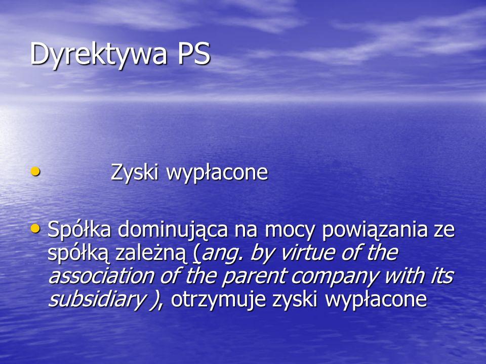 Dyrektywa PS Zyski wypłacone Zyski wypłacone Spółka dominująca na mocy powiązania ze spółką zależną (ang. by virtue of the association of the parent c