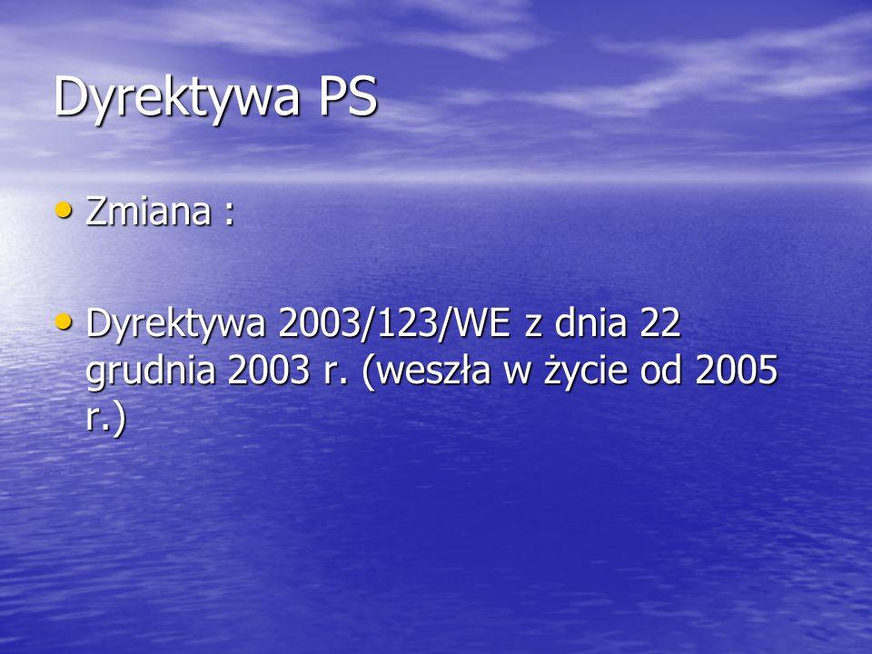 Dyrektywa PS Zmiana : Zmiana : Dyrektywa 2003/123/WE z dnia 22 grudnia 2003 r. (weszła w życie od 2005 r.) Dyrektywa 2003/123/WE z dnia 22 grudnia 200