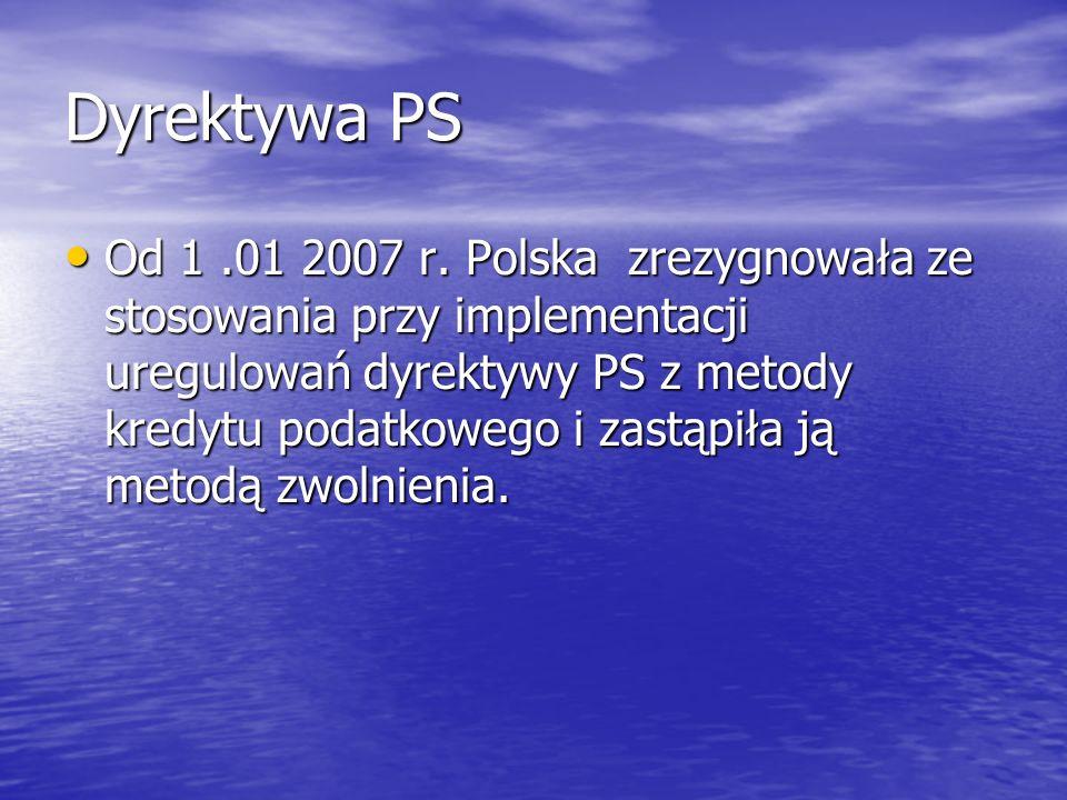 Dyrektywa PS Od 1.01 2007 r. Polska zrezygnowała ze stosowania przy implementacji uregulowań dyrektywy PS z metody kredytu podatkowego i zastąpiła ją