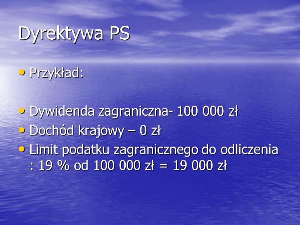 Dyrektywa PS Przykład: Przykład: Dywidenda zagraniczna- 100 000 zł Dywidenda zagraniczna- 100 000 zł Dochód krajowy – 0 zł Dochód krajowy – 0 zł Limit