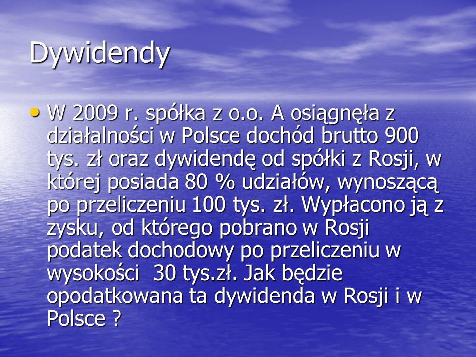 Dywidendy W 2009 r. spółka z o.o. A osiągnęła z działalności w Polsce dochód brutto 900 tys. zł oraz dywidendę od spółki z Rosji, w której posiada 80