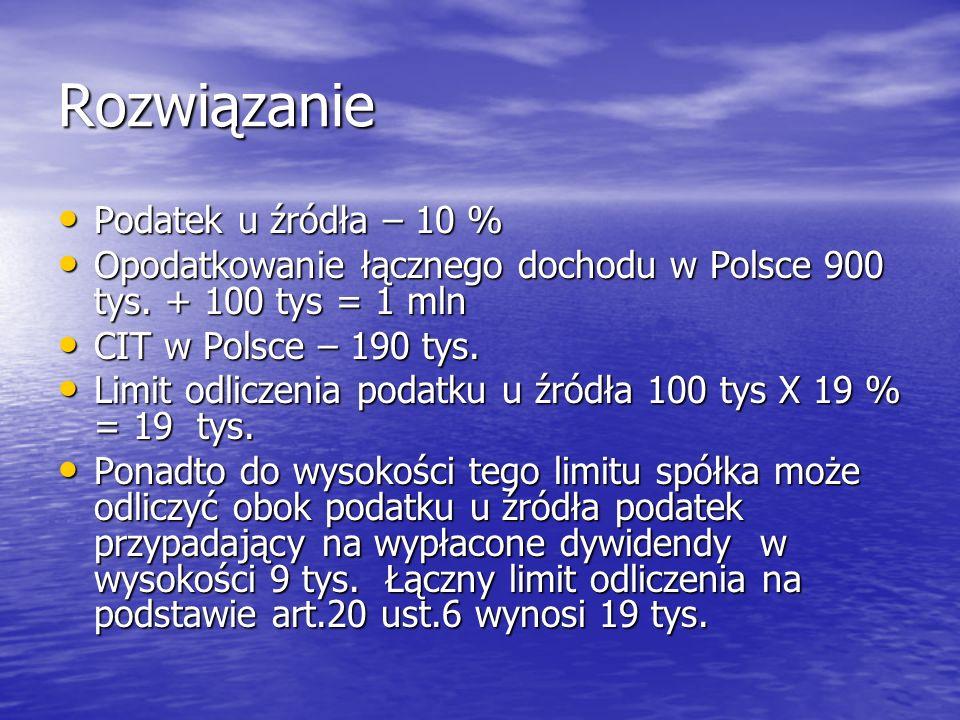 Rozwiązanie Podatek u źródła – 10 % Podatek u źródła – 10 % Opodatkowanie łącznego dochodu w Polsce 900 tys. + 100 tys = 1 mln Opodatkowanie łącznego