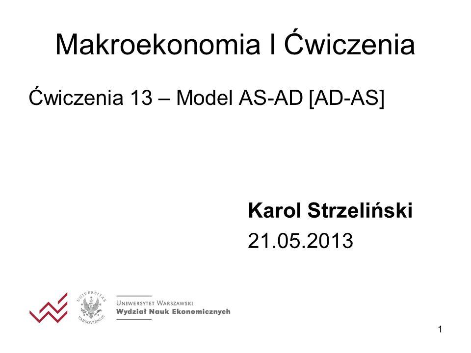 11 Makroekonomia I Ćwiczenia Ćwiczenia 13 – Model AS-AD [AD-AS] Karol Strzeliński 21.05.2013