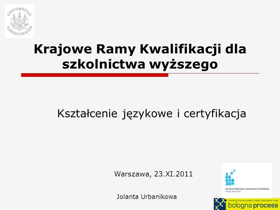 Krajowe Ramy Kwalifikacji dla szkolnictwa wyższego Kształcenie językowe i certyfikacja Jolanta Urbanikowa Warszawa, 23.XI.2011