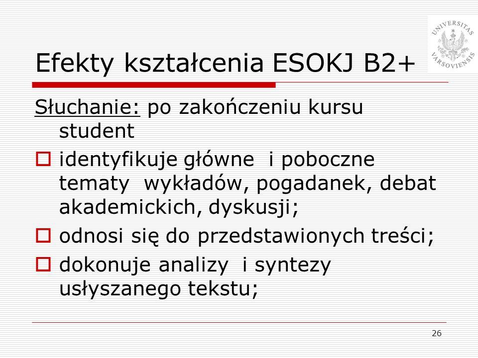 26 Efekty kształcenia ESOKJ B2+ Słuchanie: po zakończeniu kursu student identyfikuje główne i poboczne tematy wykładów, pogadanek, debat akademickich,