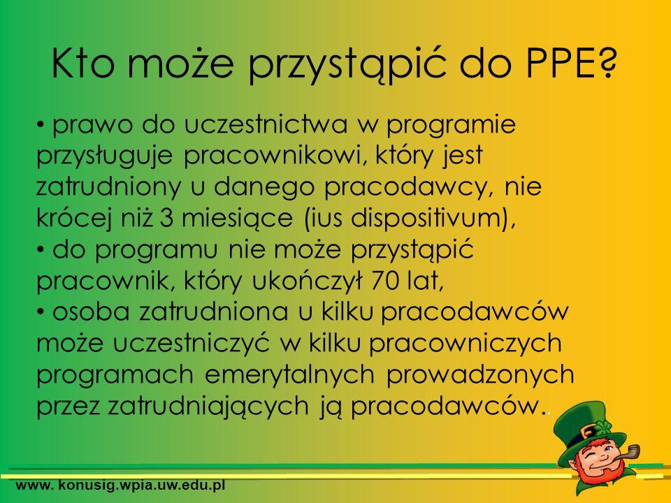 www. konusig.wpia.uw.edu.pl Kto może przystąpić do PPE? prawo do uczestnictwa w programie przysługuje pracownikowi, który jest zatrudniony u danego pr