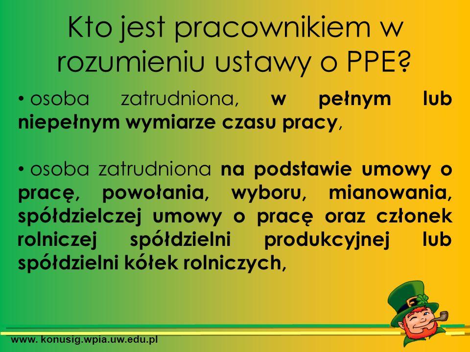 www. konusig.wpia.uw.edu.pl Kto jest pracownikiem w rozumieniu ustawy o PPE? osoba zatrudniona, w pełnym lub niepełnym wymiarze czasu pracy, osoba zat
