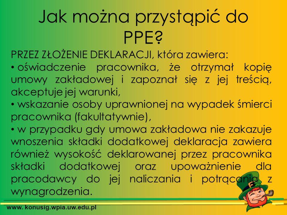 www. konusig.wpia.uw.edu.pl Jak można przystąpić do PPE? PRZEZ ZŁOŻENIE DEKLARACJI, która zawiera: oświadczenie pracownika, że otrzymał kopię umowy za
