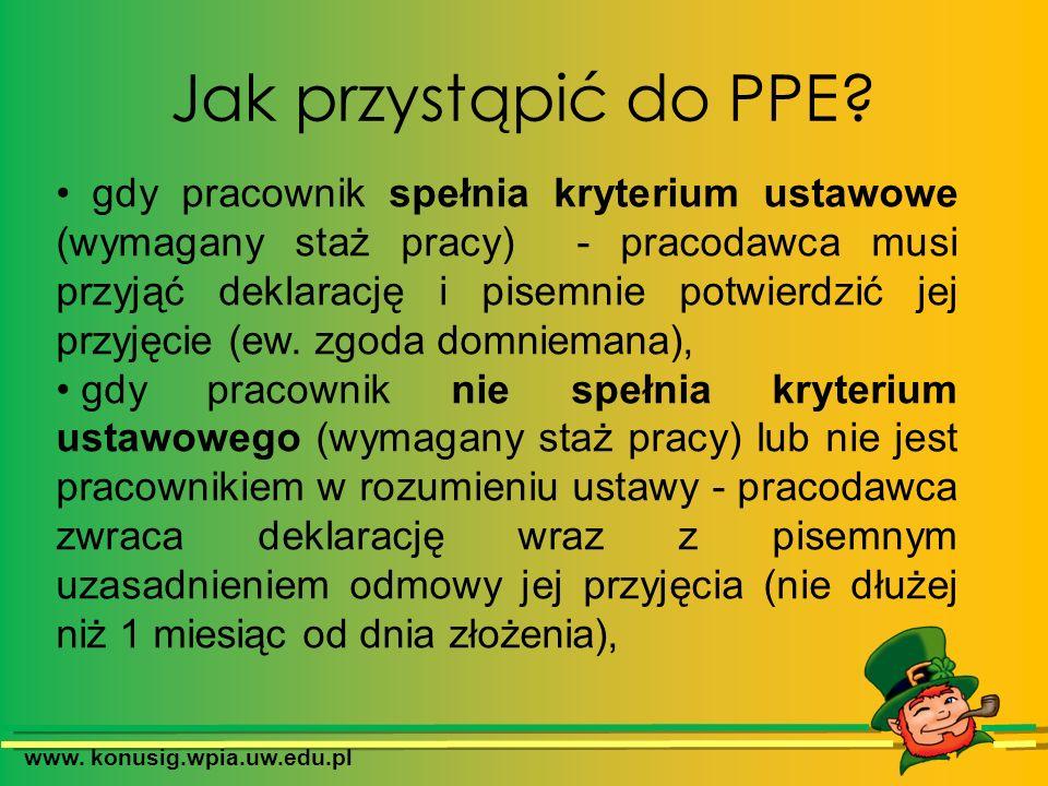 www. konusig.wpia.uw.edu.pl Jak przystąpić do PPE? gdy pracownik spełnia kryterium ustawowe (wymagany staż pracy) - pracodawca musi przyjąć deklarację
