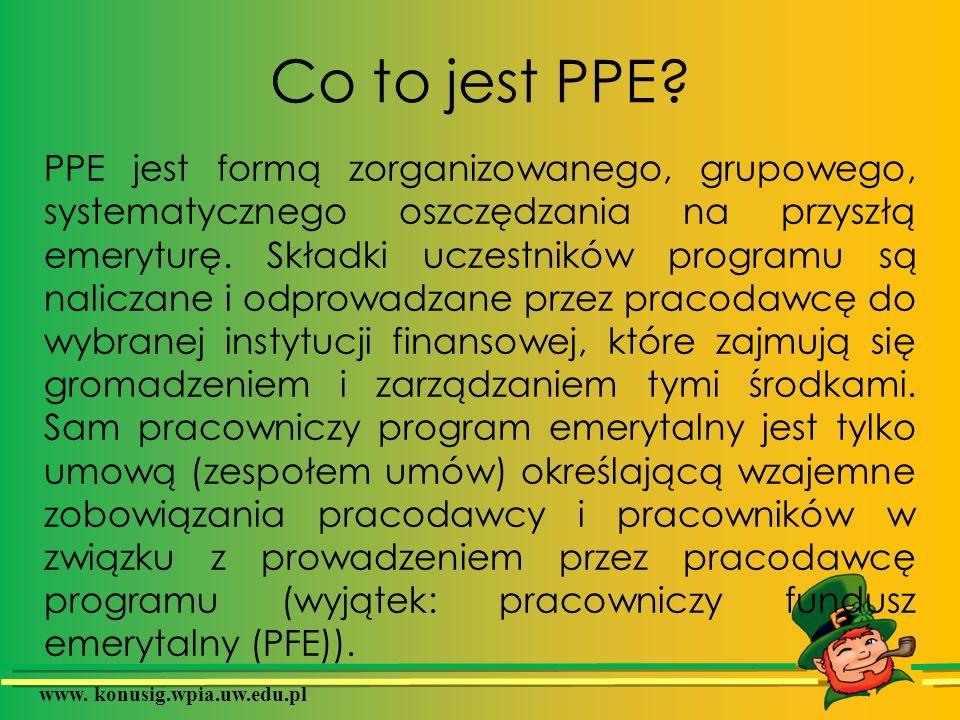 www. konusig.wpia.uw.edu.pl Co to jest PPE? PPE jest formą zorganizowanego, grupowego, systematycznego oszczędzania na przyszłą emeryturę. Składki ucz
