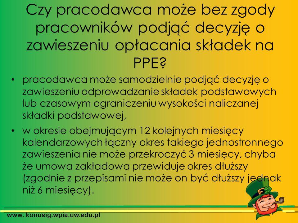 www. konusig.wpia.uw.edu.pl Czy pracodawca może bez zgody pracowników podjąć decyzję o zawieszeniu opłacania składek na PPE? pracodawca może samodziel