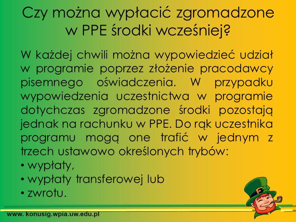 www. konusig.wpia.uw.edu.pl Czy można wypłacić zgromadzone w PPE środki wcześniej? W każdej chwili można wypowiedzieć udział w programie poprzez złoże