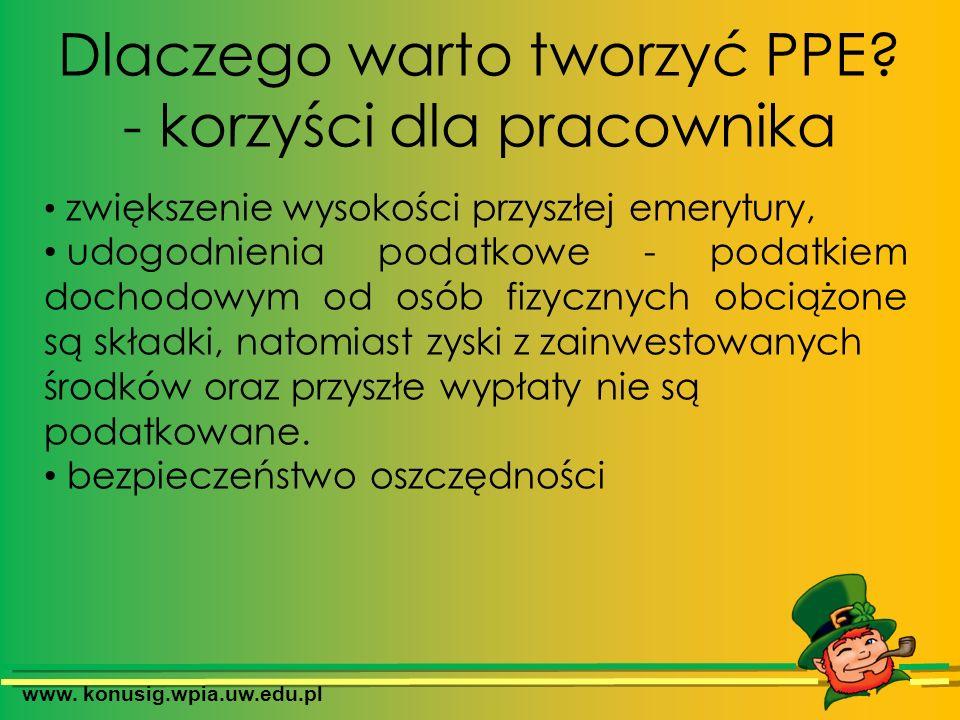 www. konusig.wpia.uw.edu.pl Dlaczego warto tworzyć PPE? - korzyści dla pracownika zwiększenie wysokości przyszłej emerytury, udogodnienia podatkowe -