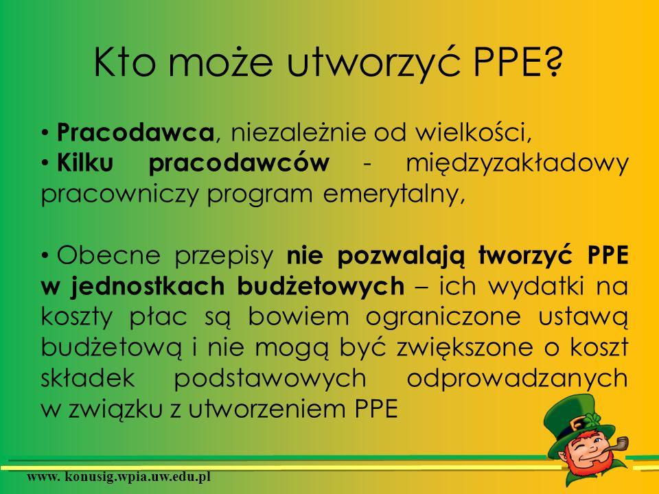 www. konusig.wpia.uw.edu.pl Kto może utworzyć PPE? Pracodawca, niezależnie od wielkości, Kilku pracodawców - międzyzakładowy pracowniczy program emery
