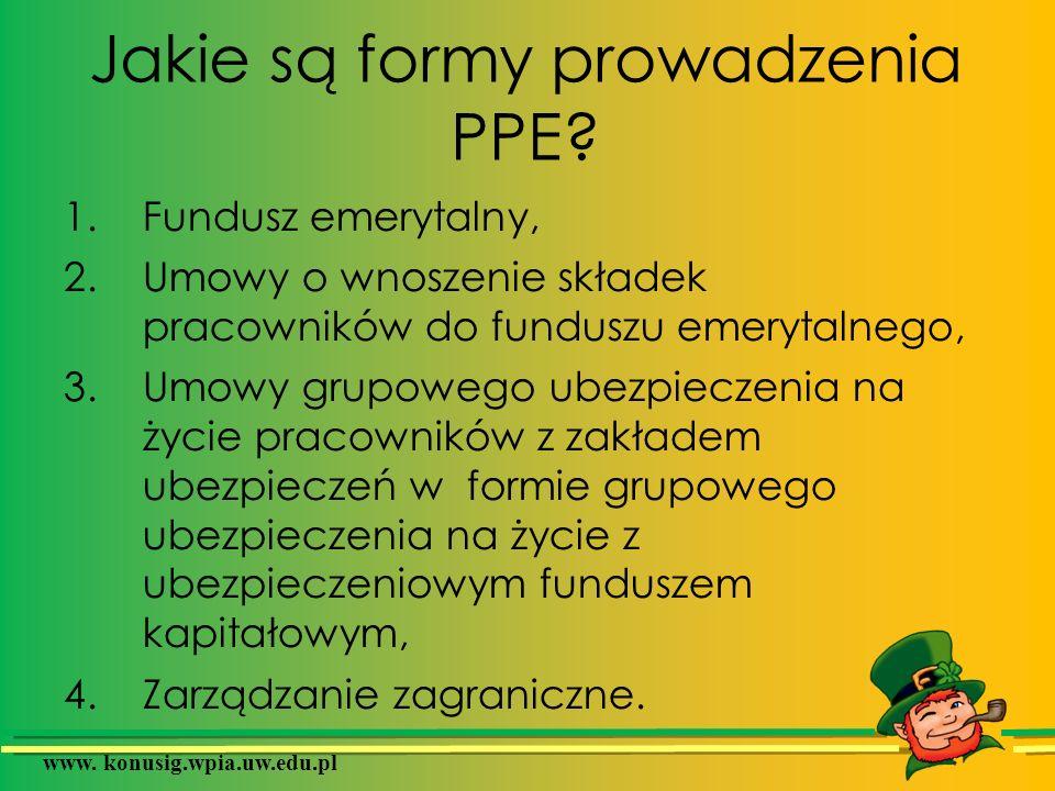 www. konusig.wpia.uw.edu.pl Jakie są formy prowadzenia PPE? 1.Fundusz emerytalny, 2.Umowy o wnoszenie składek pracowników do funduszu emerytalnego, 3.