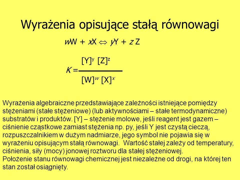 Wyrażenia opisujące stałą równowagi wW + xX yY + z Z [Y] y [Z] z K = [W] w [X] x Wyrażenia algebraiczne przedstawiające zależności istniejące pomiędzy