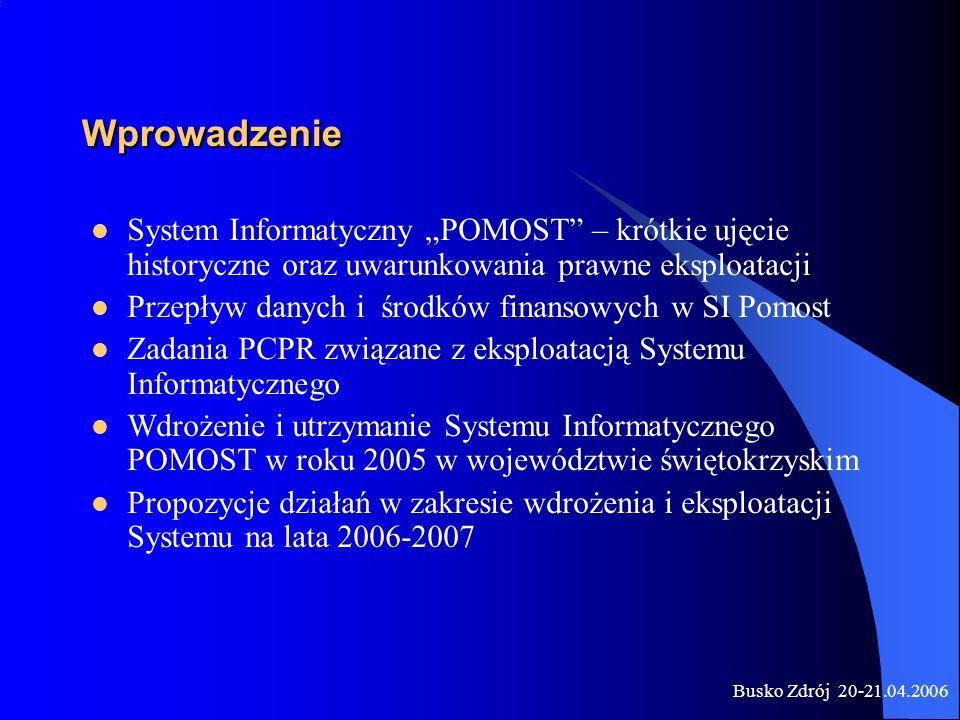 Busko Zdrój 20-21.04.2006 Wprowadzenie System Informatyczny POMOST – krótkie ujęcie historyczne oraz uwarunkowania prawne eksploatacji Przepływ danych