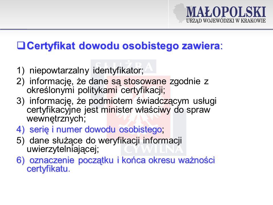 Certyfikat dowodu osobistego zawiera: Certyfikat dowodu osobistego zawiera: 1) niepowtarzalny identyfikator; 2) informację, że dane są stosowane zgodnie z określonymi politykami certyfikacji; 3) informację, że podmiotem świadczącym usługi certyfikacyjne jest minister właściwy do spraw wewnętrznych; 4) serię i numer dowodu osobistego; 5) dane służące do weryfikacji informacji uwierzytelniającej; 6) oznaczenie początku i końca okresu ważności certyfikatu 6) oznaczenie początku i końca okresu ważności certyfikatu.