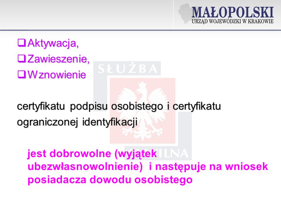 Aktywacja, Aktywacja, Zawieszenie, Zawieszenie, Wznowienie Wznowienie certyfikatu podpisu osobistego i certyfikatu ograniczonej identyfikacji jest dobrowolne (wyjątek ubezwłasnowolnienie) i następuje na wniosek posiadacza dowodu osobistego
