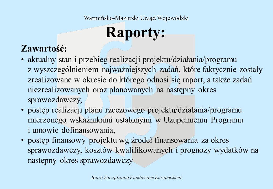 Biuro Zarządzania Funduszami Europejskimi Raporty: Zawartość: aktualny stan i przebieg realizacji projektu/działania/programu z wyszczególnieniem najważniejszych zadań, które faktycznie zostały zrealizowane w okresie do którego odnosi się raport, a także zadań niezrealizowanych oraz planowanych na następny okres sprawozdawczy, postęp realizacji planu rzeczowego projektu/działania/programu mierzonego wskaźnikami ustalonymi w Uzupełnieniu Programu i umowie dofinansowania, postęp finansowy projektu wg źródeł finansowania za okres sprawozdawczy, kosztów kwalifikowanych i prognozy wydatków na następny okres sprawozdawczy Warmińsko-Mazurski Urząd Wojewódzki