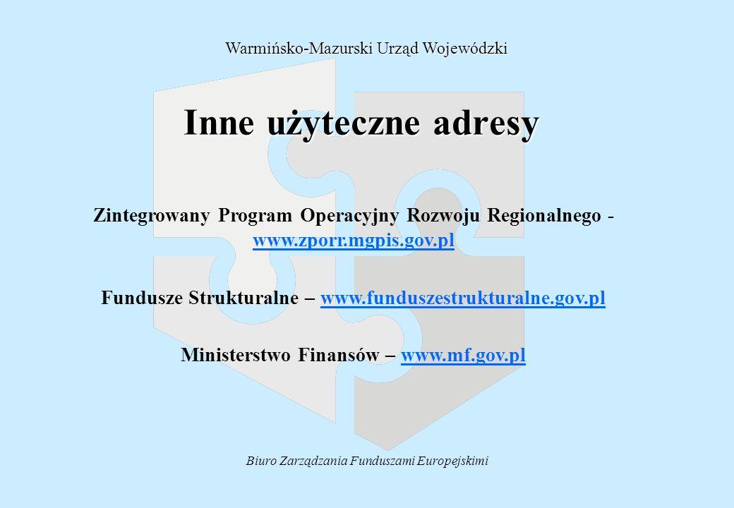 Biuro Zarządzania Funduszami Europejskimi Inne użyteczne adresy Warmińsko-Mazurski Urząd Wojewódzki Zintegrowany Program Operacyjny Rozwoju Regionalnego - www.zporr.mgpis.gov.pl www.zporr.mgpis.gov.pl Fundusze Strukturalne – www.funduszestrukturalne.gov.plwww.funduszestrukturalne.gov.pl Ministerstwo Finansów – www.mf.gov.plwww.mf.gov.pl