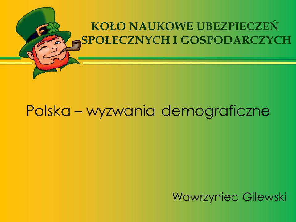 Polska – wyzwania demograficzne Wawrzyniec Gilewski KOŁO NAUKOWE UBEZPIECZEŃ SPOŁECZNYCH I GOSPODARCZYCH