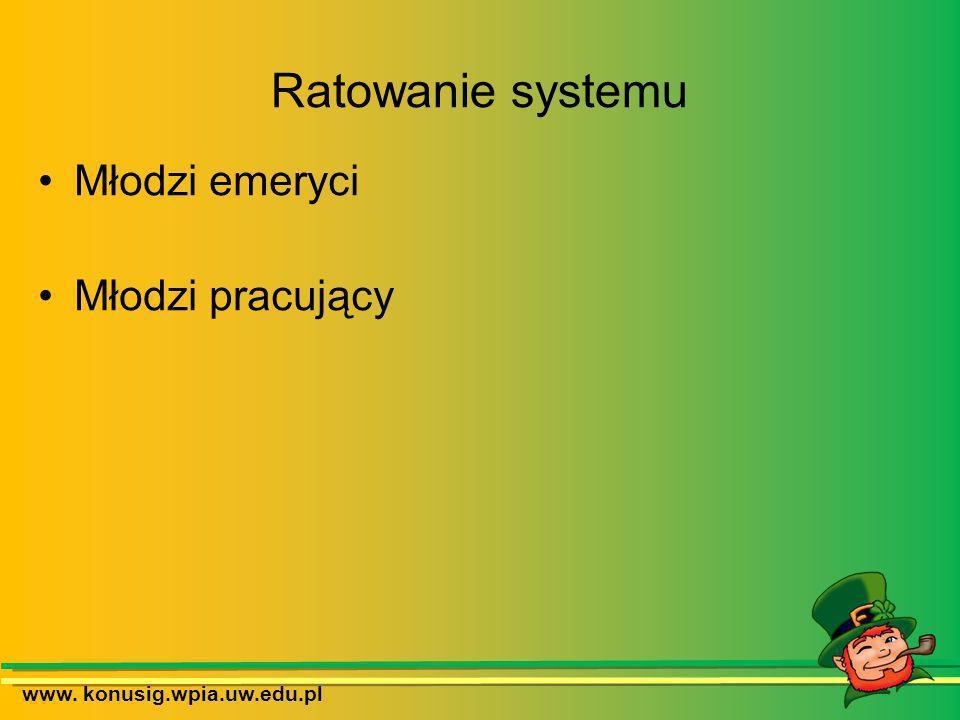 Ratowanie systemu Młodzi emeryci Młodzi pracujący www. konusig.wpia.uw.edu.pl
