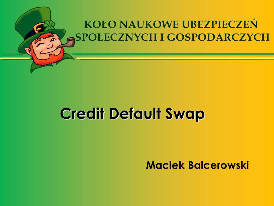 Credit Default Swap Maciek Balcerowski KOŁO NAUKOWE UBEZPIECZEŃ SPOŁECZNYCH I GOSPODARCZYCH