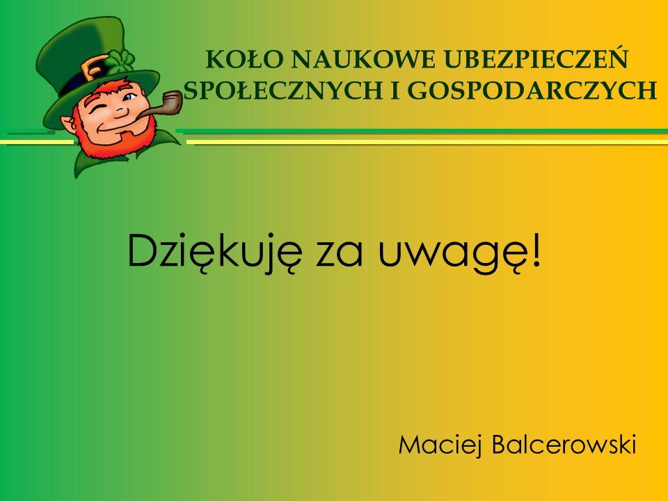 Dziękuję za uwagę! Maciej Balcerowski KOŁO NAUKOWE UBEZPIECZEŃ SPOŁECZNYCH I GOSPODARCZYCH