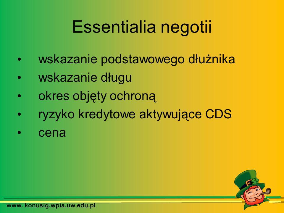 www. konusig.wpia.uw.edu.pl Essentialia negotii wskazanie podstawowego dłużnika wskazanie długu okres objęty ochroną ryzyko kredytowe aktywujące CDS c
