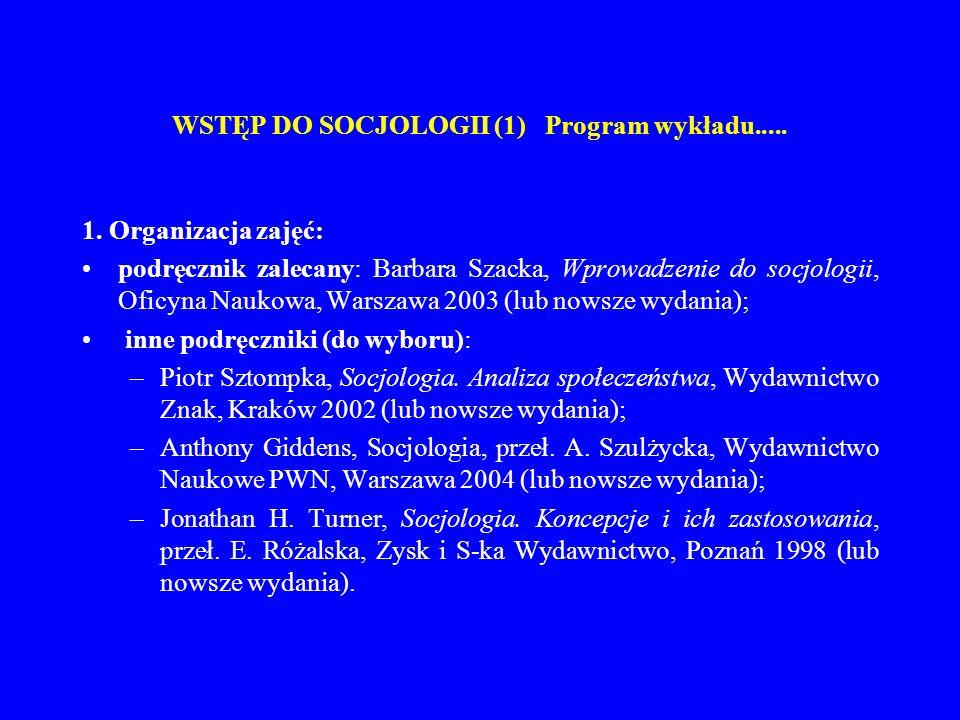 WSTĘP DO SOCJOLOGII (1) Program wykładu..... 1. Organizacja zajęć: podręcznik zalecany: Barbara Szacka, Wprowadzenie do socjologii, Oficyna Naukowa, W