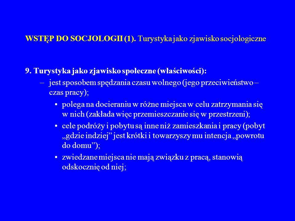 WSTĘP DO SOCJOLOGII (1). Turystyka jako zjawisko socjologiczne 9. Turystyka jako zjawisko społeczne (właściwości): –jest sposobem spędzania czasu woln