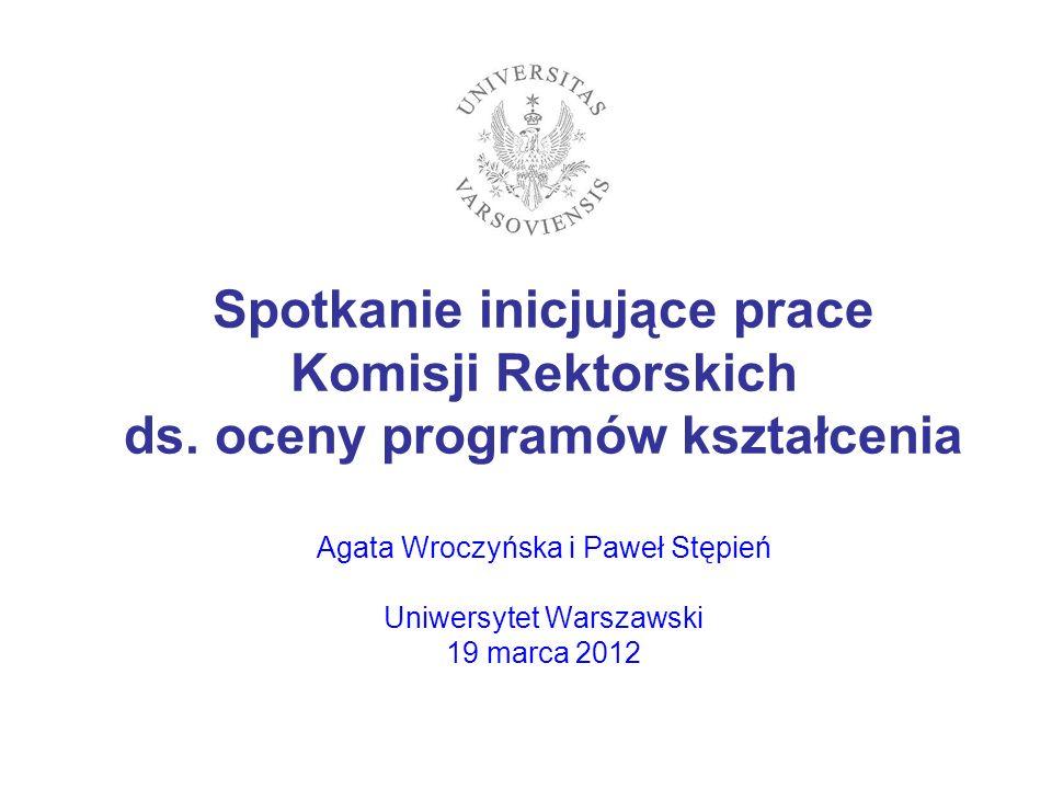 Spotkanie inicjujące prace Komisji Rektorskich ds. oceny programów kształcenia Agata Wroczyńska i Paweł Stępień Uniwersytet Warszawski 19 marca 2012
