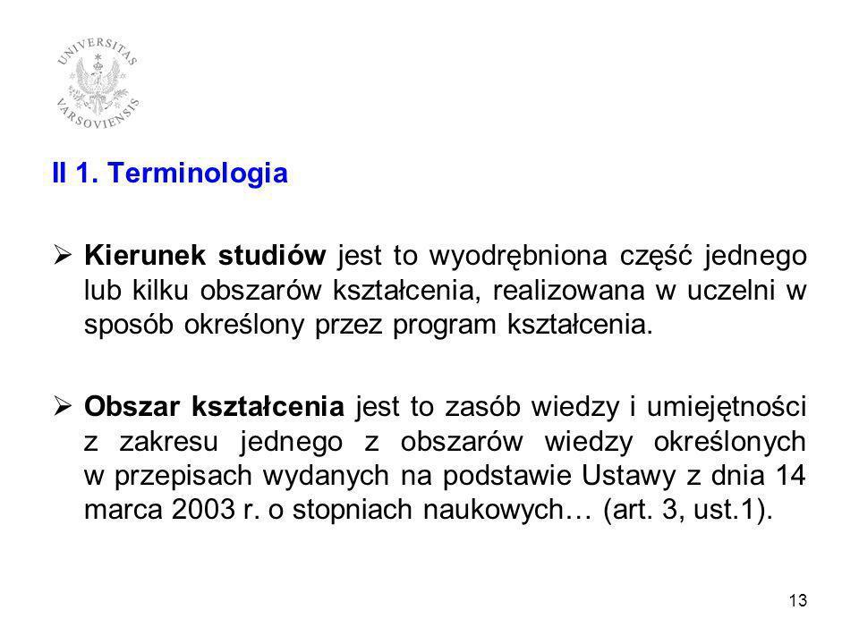 II 1. Terminologia Kierunek studiów jest to wyodrębniona część jednego lub kilku obszarów kształcenia, realizowana w uczelni w sposób określony przez
