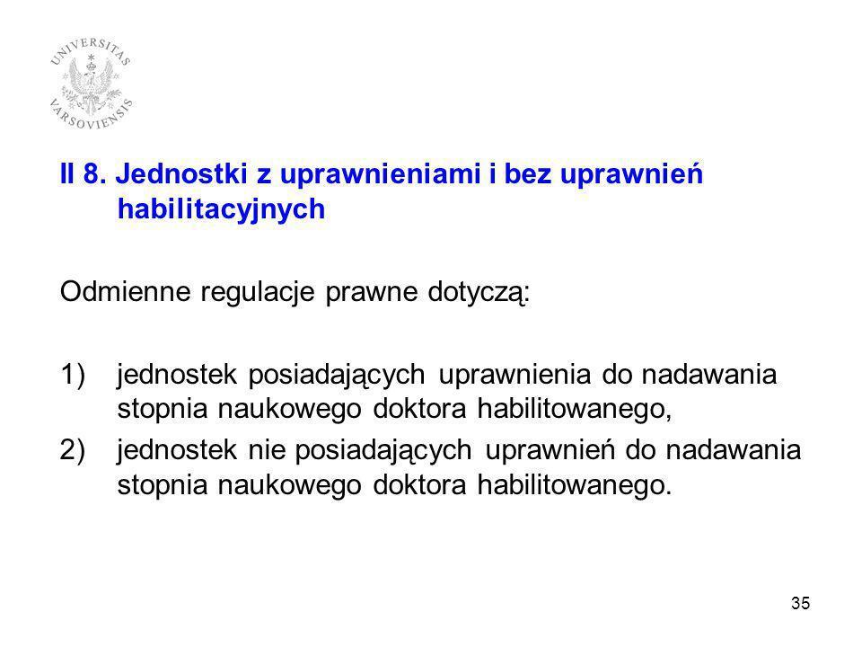 II 8. Jednostki z uprawnieniami i bez uprawnień habilitacyjnych Odmienne regulacje prawne dotyczą: 1)jednostek posiadających uprawnienia do nadawania