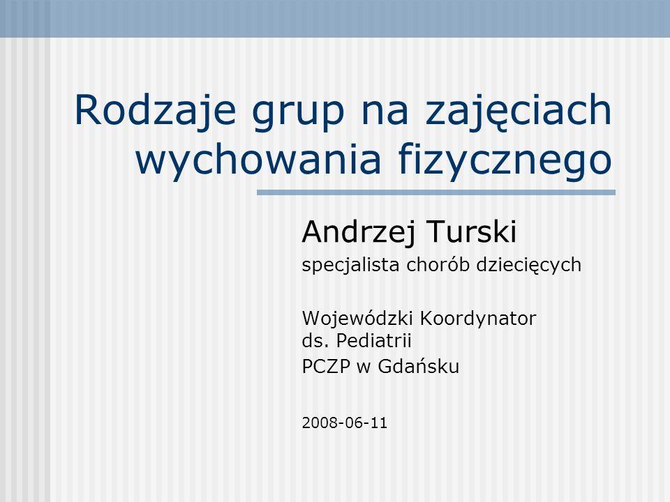 Rodzaje grup na zajęciach wychowania fizycznego Andrzej Turski specjalista chorób dziecięcych Wojewódzki Koordynator ds. Pediatrii PCZP w Gdańsku 2008