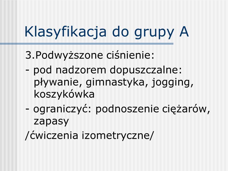 Klasyfikacja do grupy A 3.Podwyższone ciśnienie: - pod nadzorem dopuszczalne: pływanie, gimnastyka, jogging, koszykówka - ograniczyć: podnoszenie cięż
