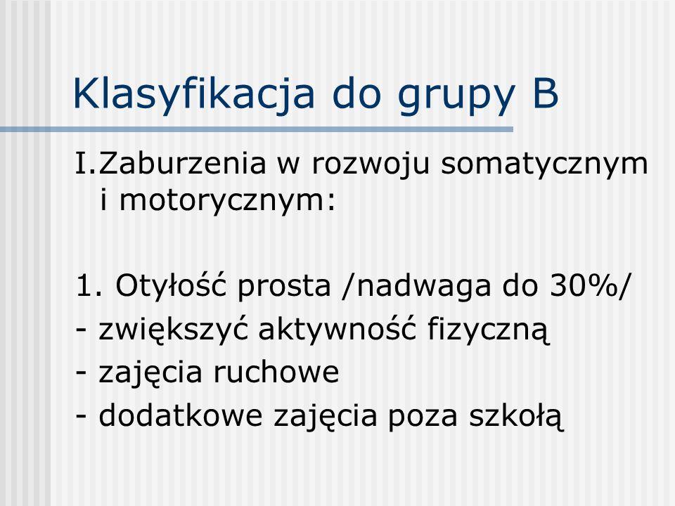 Klasyfikacja do grupy B I.Zaburzenia w rozwoju somatycznym i motorycznym: 1. Otyłość prosta /nadwaga do 30%/ - zwiększyć aktywność fizyczną - zajęcia