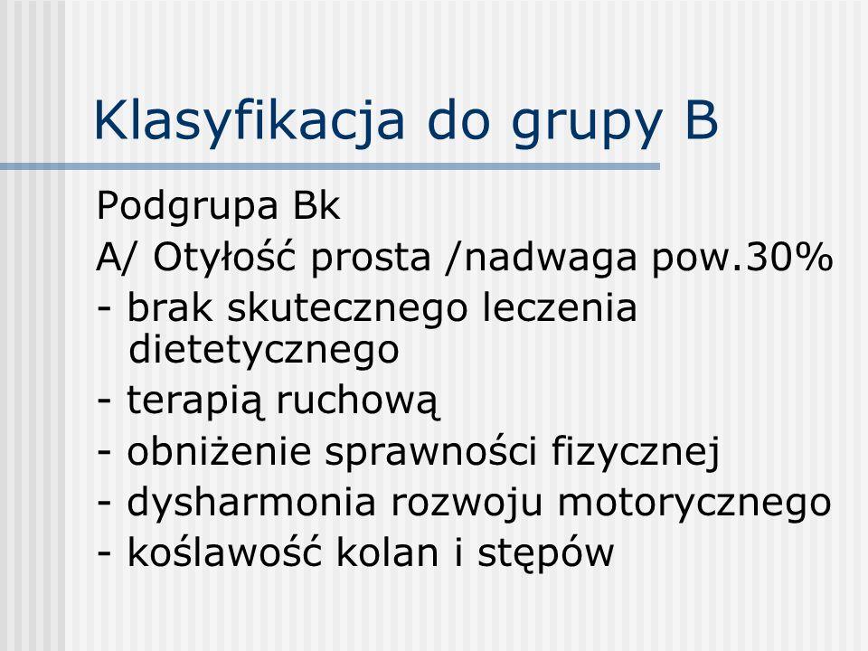 Klasyfikacja do grupy B Podgrupa Bk A/ Otyłość prosta /nadwaga pow.30% - brak skutecznego leczenia dietetycznego - terapią ruchową - obniżenie sprawno