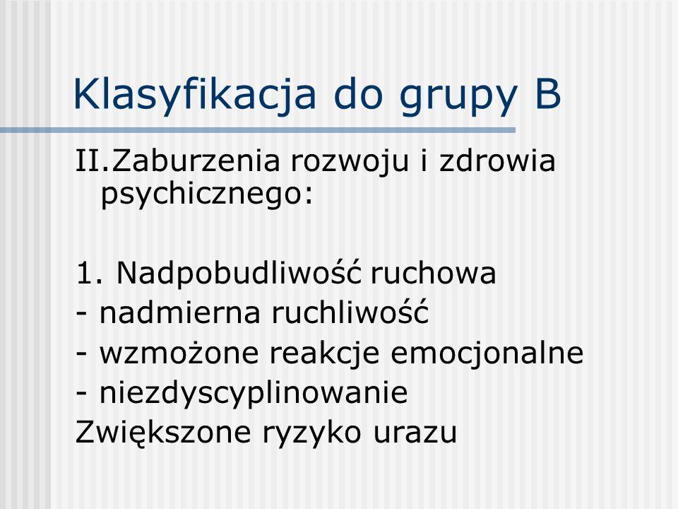 Klasyfikacja do grupy B II.Zaburzenia rozwoju i zdrowia psychicznego: 1. Nadpobudliwość ruchowa - nadmierna ruchliwość - wzmożone reakcje emocjonalne