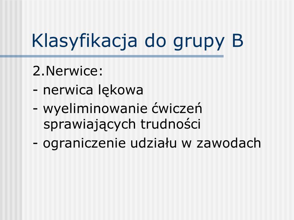 Klasyfikacja do grupy B 2.Nerwice: - nerwica lękowa - wyeliminowanie ćwiczeń sprawiających trudności - ograniczenie udziału w zawodach