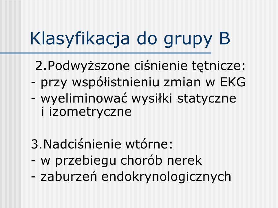 Klasyfikacja do grupy B 2.Podwyższone ciśnienie tętnicze: - przy współistnieniu zmian w EKG - wyeliminować wysiłki statyczne i izometryczne 3.Nadciśni