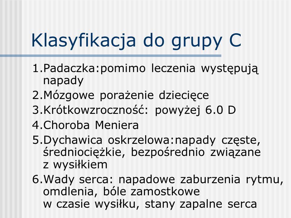 Klasyfikacja do grupy C 1.Padaczka:pomimo leczenia występują napady 2.Mózgowe porażenie dziecięce 3.Krótkowzroczność: powyżej 6.0 D 4.Choroba Meniera
