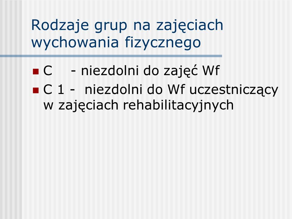 Rodzaje grup na zajęciach wychowania fizycznego C - niezdolni do zajęć Wf C 1 - niezdolni do Wf uczestniczący w zajęciach rehabilitacyjnych