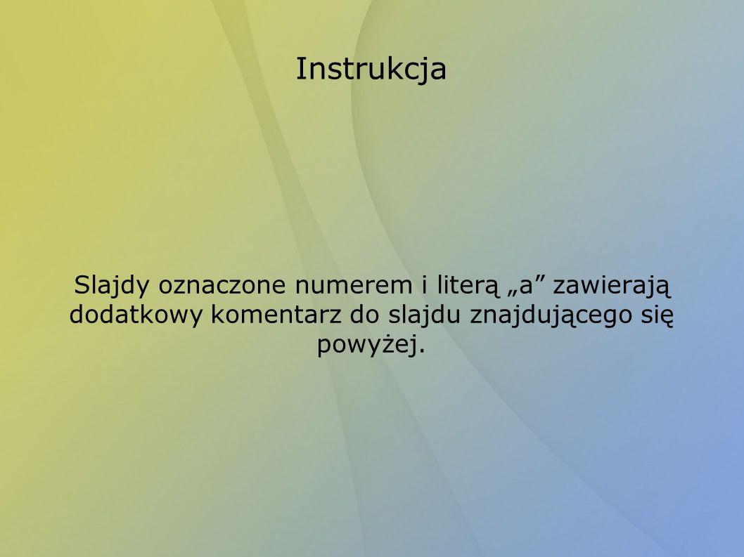 Instrukcja Slajdy oznaczone numerem i literą a zawierają dodatkowy komentarz do slajdu znajdującego się powyżej.